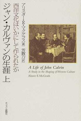 ジャン・カルヴァンの生涯 西洋文化はいかにして作られたか 上